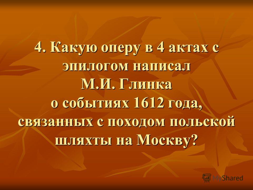 4. Какую оперу в 4 актах с эпилогом написал М.И. Глинка о событиях 1612 года, связанных с походом польской шляхты на Москву?