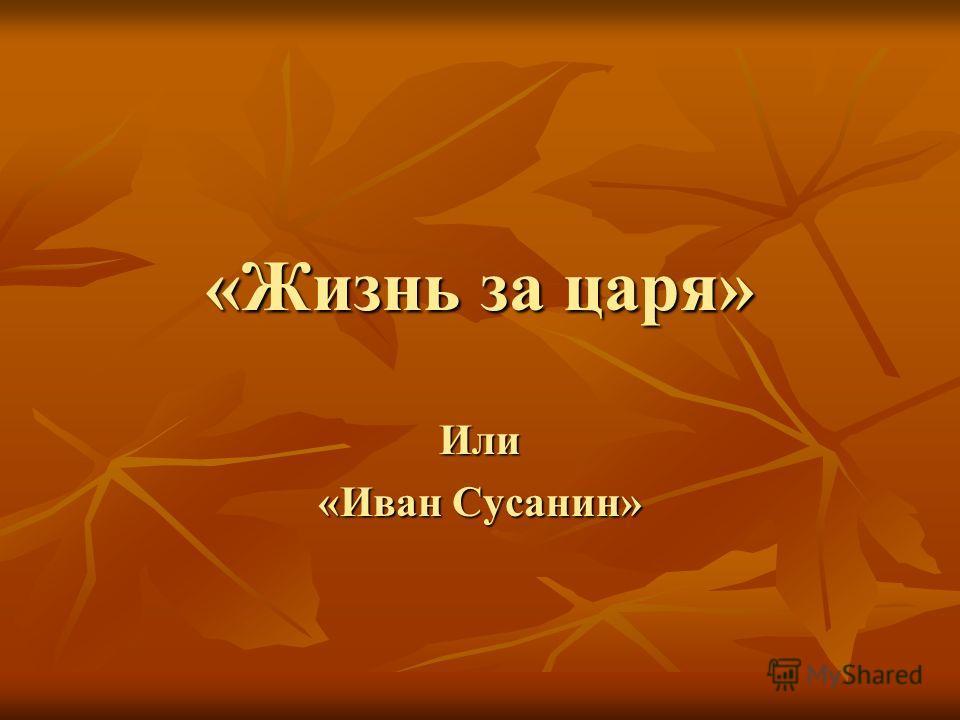«Жизнь за царя» Или «Иван Сусанин»