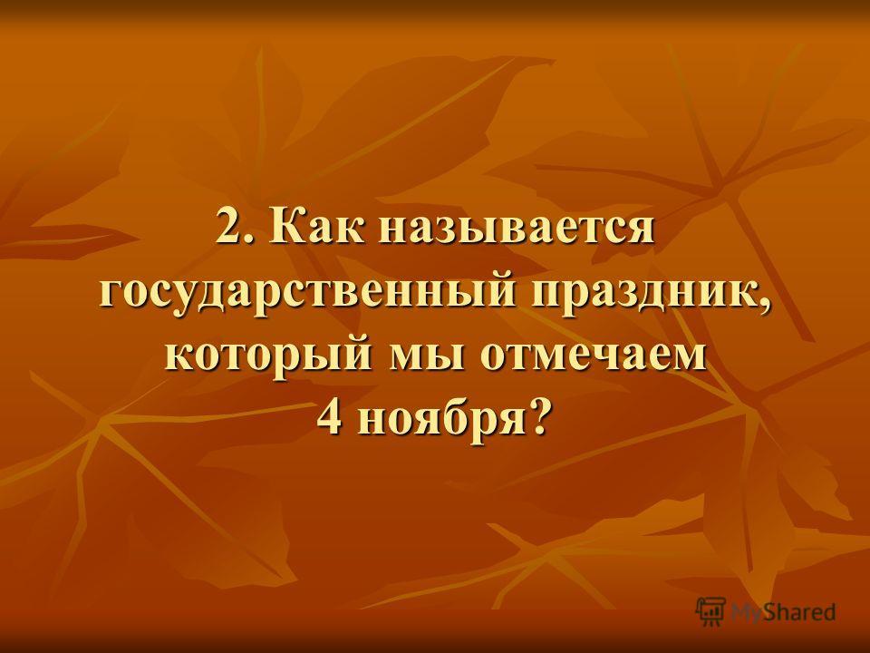 2. Как называется государственный праздник, который мы отмечаем 4 ноября?