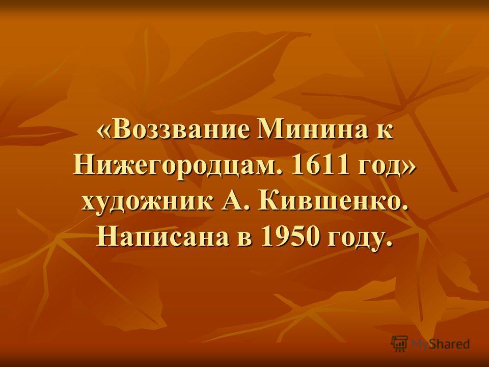 «Воззвание Минина к Нижегородцам. 1611 год» художник А. Кившенко. Написана в 1950 году.