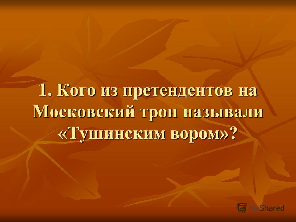 1. Кого из претендентов на Московский трон называли «Тушинским вором»?