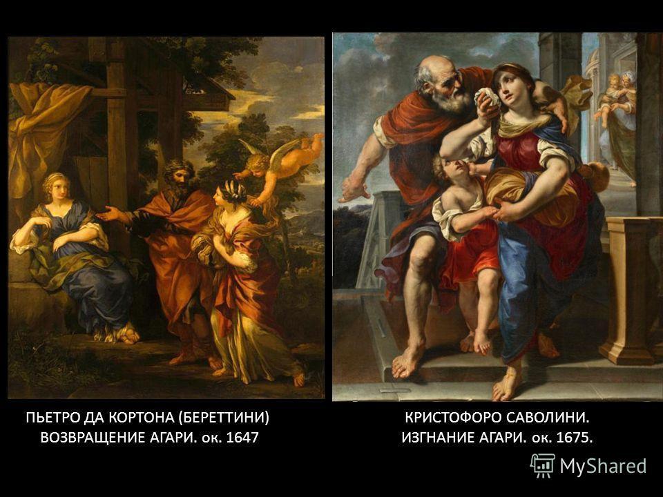 ПЬЕТРО ДА КОРТОНА (БЕРЕТТИНИ) ВОЗВРАЩЕНИЕ АГАРИ. ок. 1647 КРИСТОФОРО САВОЛИНИ. ИЗГНАНИЕ АГАРИ. ок. 1675.