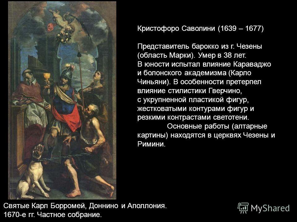 Кристофоро Саволини (1639 – 1677) Представитель барокко из г. Чезены (область Марки). Умер в 38 лет. В юности испытал влияние Караваджо и болонского академизма (Карло Чиньяни). В особенности претерпел влияние стилистики Гверчино, с укрупненной пласти