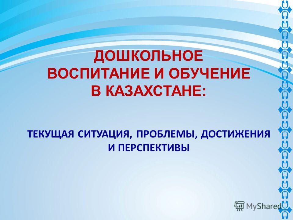 ДОШКОЛЬНОЕ ВОСПИТАНИЕ И ОБУЧЕНИЕ В КАЗАХСТАНЕ: ТЕКУЩАЯ СИТУАЦИЯ, ПРОБЛЕМЫ, ДОСТИЖЕНИЯ И ПЕРСПЕКТИВЫ