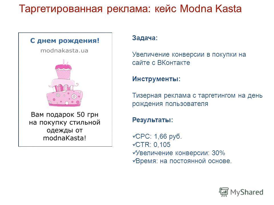 Задача: Увеличение конверсии в покупки на сайте с ВКонтакте Инструменты: Тизерная реклама с таргетингом на день рождения пользователя Результаты: СРС: 1,66 руб. CTR: 0,105 Увеличение конверсии: 30% Время: на постоянной основе.