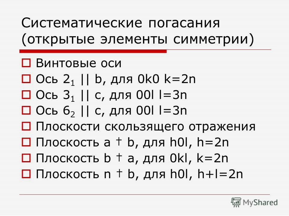 Систематические погасания (открытые элементы симметрии) Винтовые оси Ось 2 1 || b, для 0k0 k=2n Ось 3 1 || c, для 00l l=3n Ось 6 2 || c, для 00l l=3n Плоскости скользящего отражения Плоскость a b, для h0l, h=2n Плоскость b a, для 0kl, k=2n Плоскость
