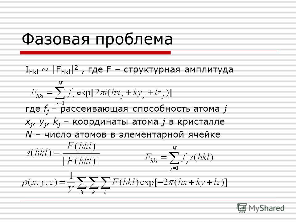 Фазовая проблема I hkl ~ |F hkl | 2, где F – структурная амплитуда где f j – рассеивающая способность атома j x j, y j, k j – координаты атома j в кристалле N – число атомов в элементарной ячейке