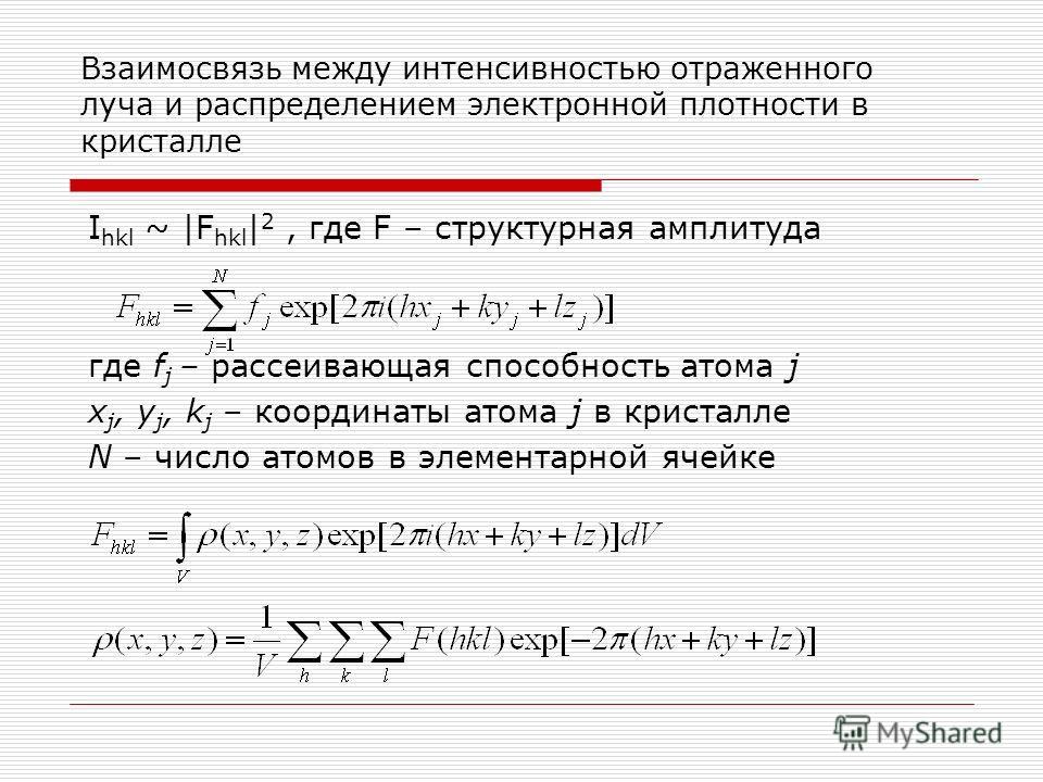 Взаимосвязь между интенсивностью отраженного луча и распределением электронной плотности в кристалле I hkl ~ |F hkl | 2, где F – структурная амплитуда где f j – рассеивающая способность атома j x j, y j, k j – координаты атома j в кристалле N – число