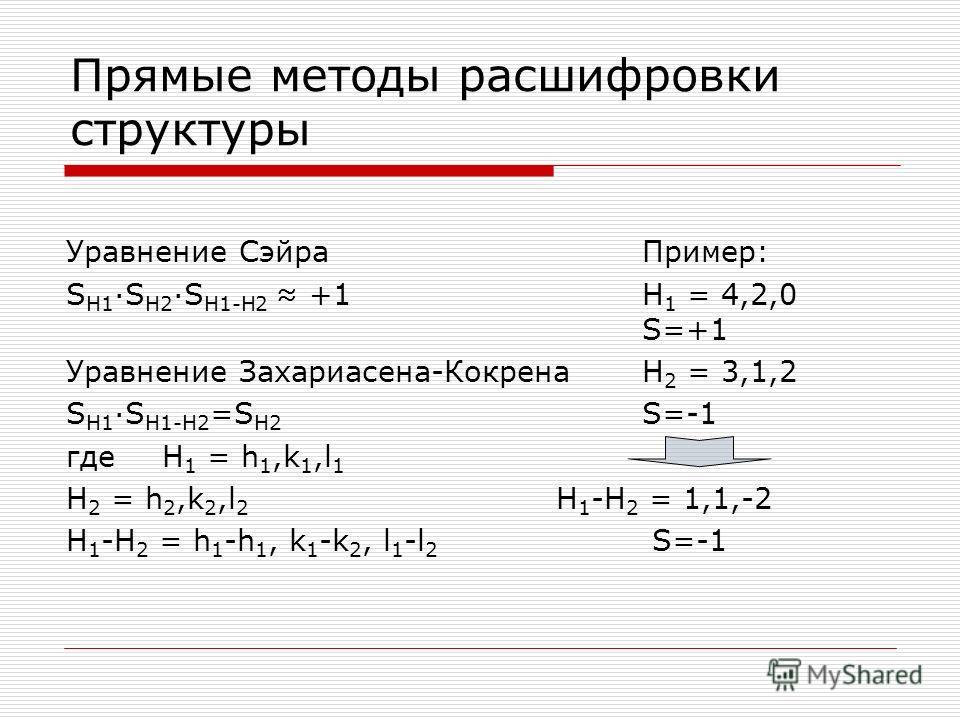 Прямые методы расшифровки структуры Уравнение Сэйра Пример: S H1 ·S H2 ·S H1-H2 +1H 1 = 4,2,0 S=+1 Уравнение Захариасена-КокренаH 2 = 3,1,2 S H1 ·S H1-H2 =S H2 S=-1 гдеH 1 = h 1,k 1,l 1 H 2 = h 2,k 2,l 2 H 1 -H 2 = 1,1,-2 H 1 -H 2 = h 1 -h 1, k 1 -k