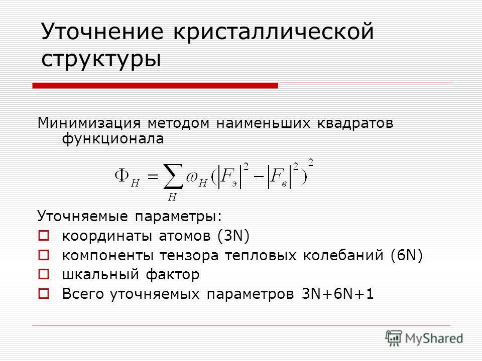 Уточнение кристаллической структуры Минимизация методом наименьших квадратов функционала Уточняемые параметры: координаты атомов (3N) компоненты тензора тепловых колебаний (6N) шкальный фактор Всего уточняемых параметров 3N+6N+1