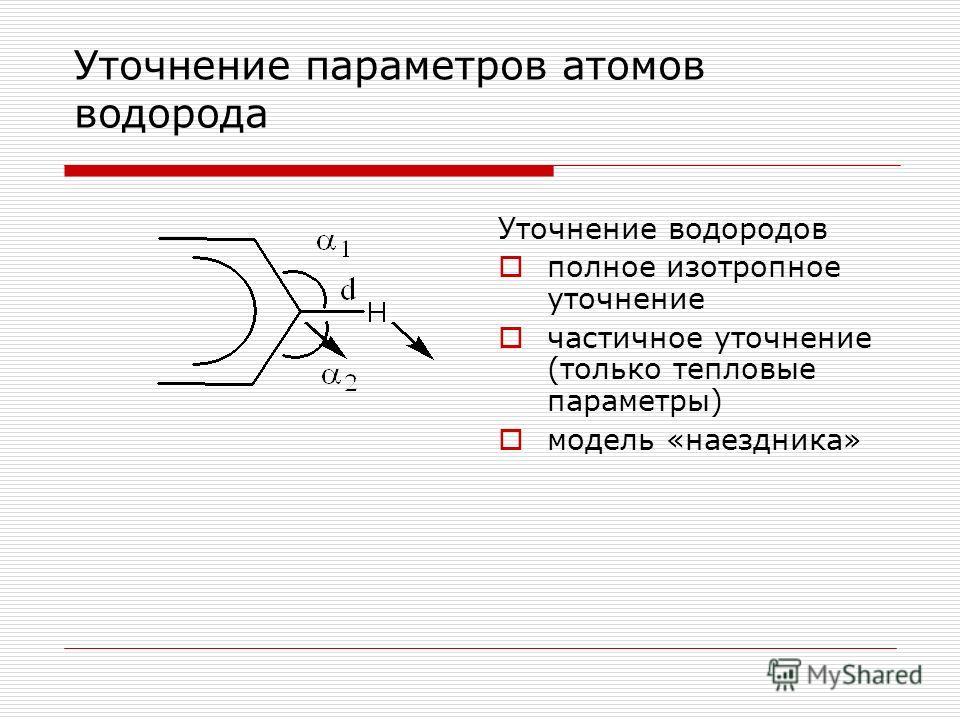 Уточнение параметров атомов водорода Уточнение водородов полное изотропное уточнение частичное уточнение (только тепловые параметры) модель «наездника»