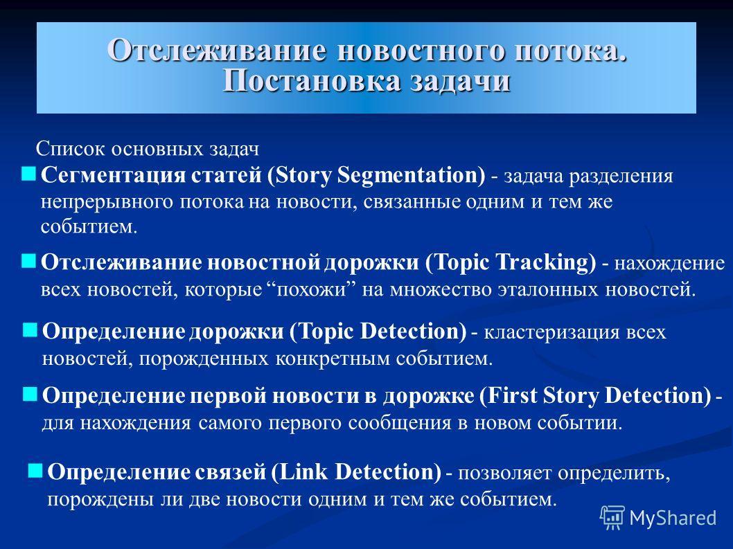 Отслеживание новостного потока. Постановка задачи Список основных задач Сегментация статей (Story Segmentation) - задача разделения непрерывного потока на новости, связанные одним и тем же событием. Отслеживание новостной дорожки (Topic Tracking) - н