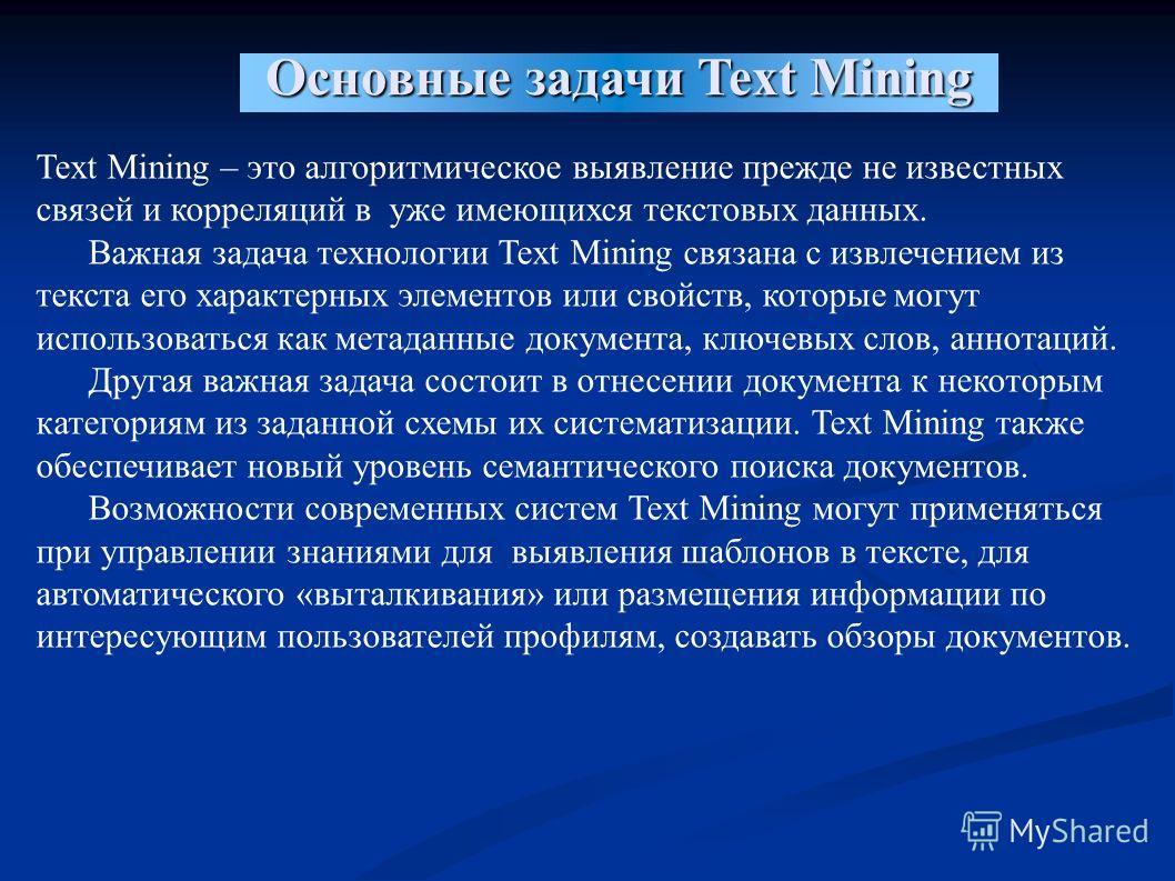 Основные задачи Text Mining Text Mining – это алгоритмическое выявление прежде не известных связей и корреляций в уже имеющихся текстовых данных. Важная задача технологии Text Mining связана с извлечением из текста его характерных элементов или свойс