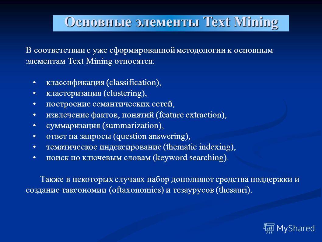 Основные элементы Text Mining В соответствии с уже сформированной методологии к основным элементам Text Mining относятся: классификация (classification), кластеризация (clustering), построение семантических сетей, извлечение фактов, понятий (feature