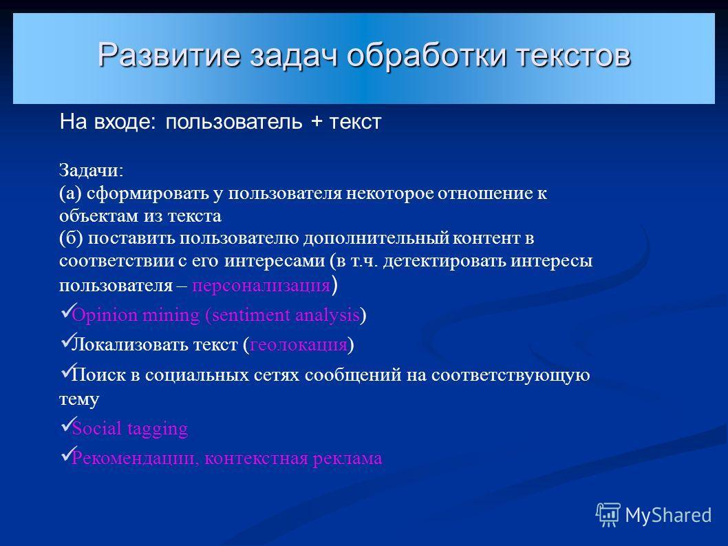 Развитие задач обработки текстов На входе: пользователь + текст Задачи: (а) сформировать у пользователя некоторое отношение к объектам из текста (б) поставить пользователю дополнительный контент в соответствии с его интересами (в т.ч. детектировать и