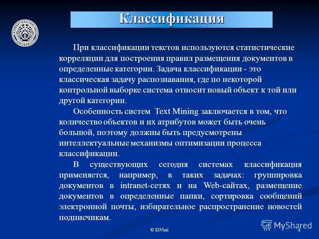 © ElVisti 4 Классификация При классификации текстов используются статистические корреляции для построения правил размещения документов в определенные категории. Задача классификации - это классическая задачу распознавания, где по некоторой контрольно