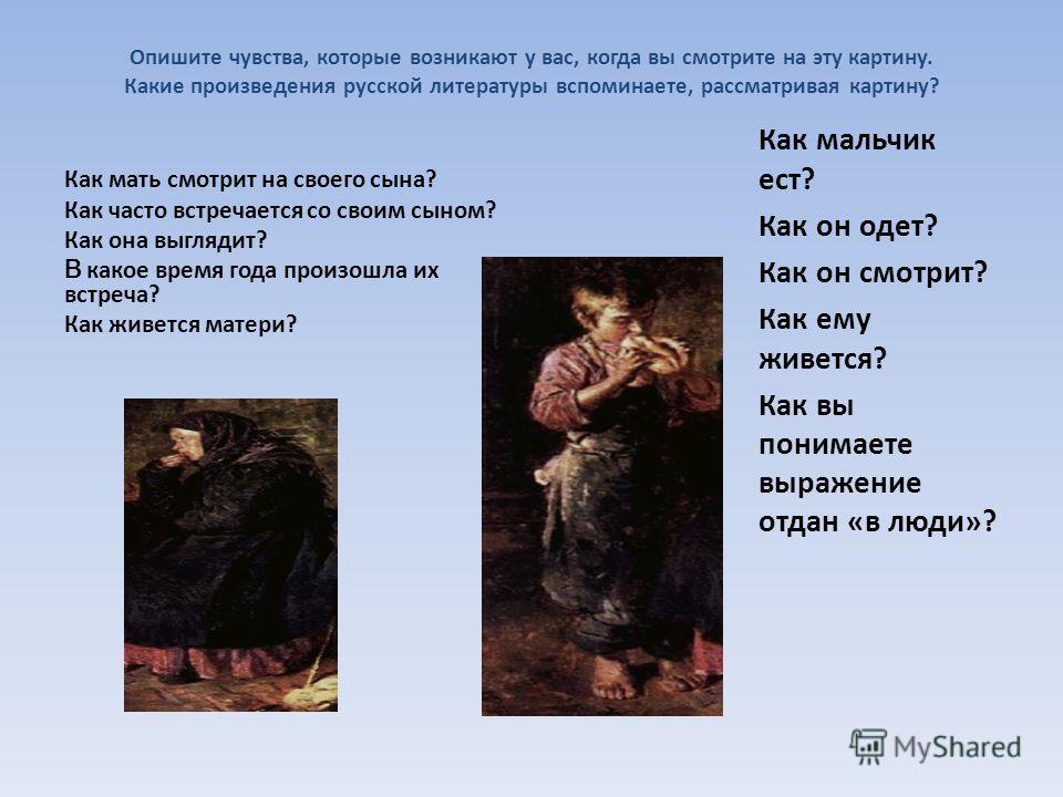 Опишите чувства, которые возникают у вас, когда вы смотрите на эту картину. Какие произведения русской литературы вспоминаете, рассматривая картину? Как мать смотрит на своего сына? Как часто встречается со своим сыном? Как она выглядит? В какое врем