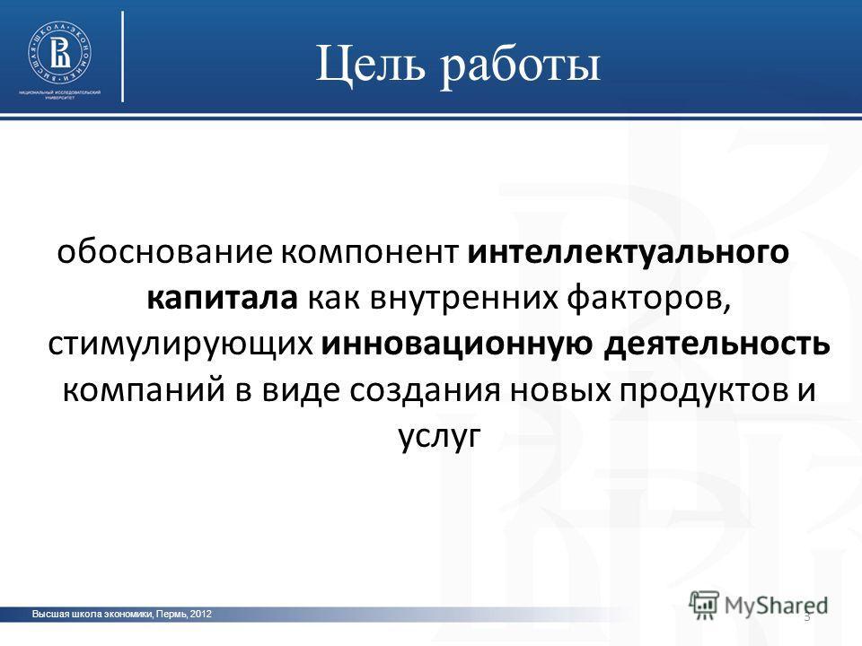 Высшая школа экономики, Пермь, 2012 обоснование компонент интеллектуального капитала как внутренних факторов, стимулирующих инновационную деятельность компаний в виде создания новых продуктов и услуг 3 Цель работы