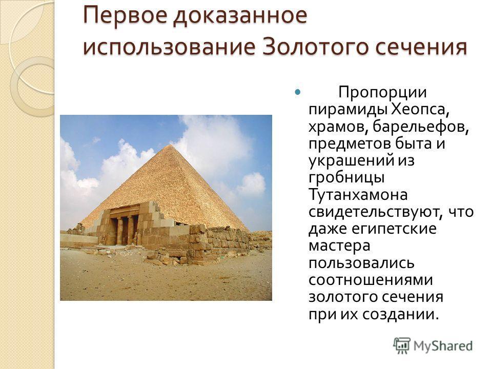 Первое доказанное использование Золотого сечения Пропорции пирамиды Хеопса, храмов, барельефов, предметов быта и украшений из гробницы Тутанхамона свидетельствуют, что даже египетские мастера пользовались соотношениями золотого сечения при их создани