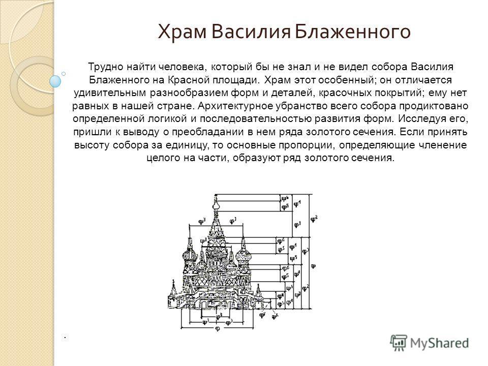 Трудно найти человека, который бы не знал и не видел собора Василия Блаженного на Красной площади. Храм этот особенный; он отличается удивительным разнообразием форм и деталей, красочных покрытий; ему нет равных в нашей стране. Архитектурное убранств