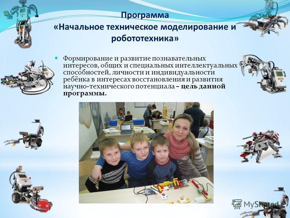 Программа «Начальное техническое моделирование и робототехника» Формирование и развитие познавательных интересов, общих и специальных интеллектуальных способностей, личности и индивидуальности ребёнка в интересах восстановления и развития научно-техн
