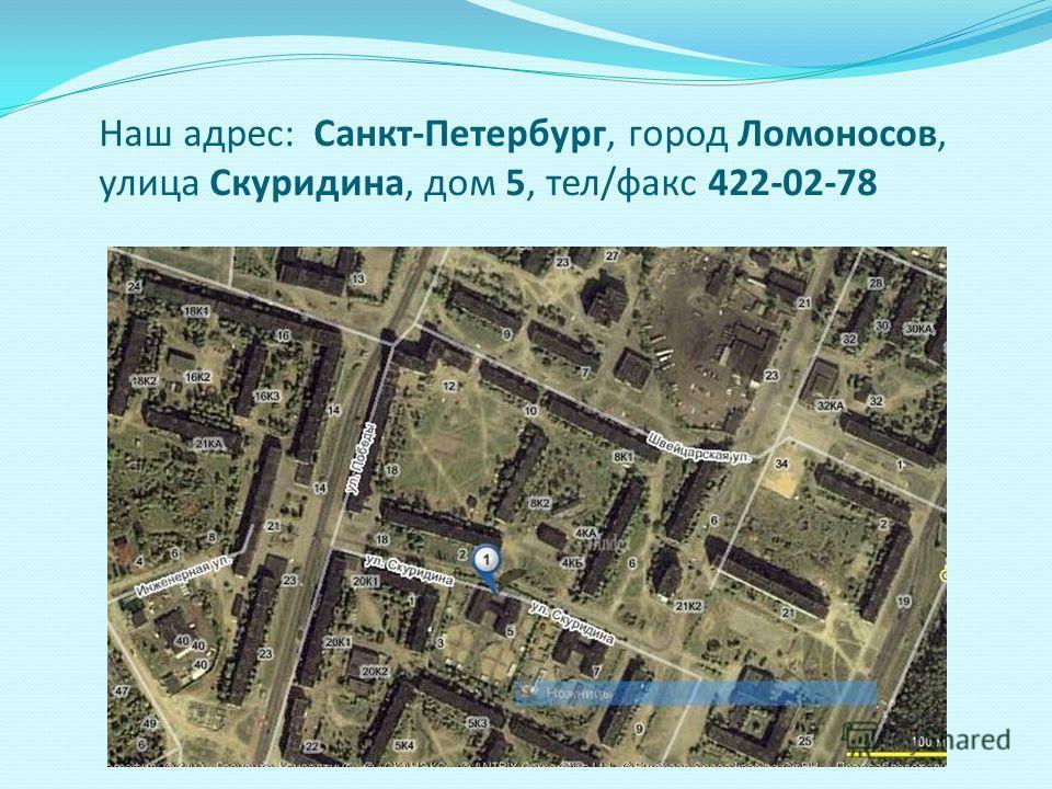 Наш адрес: Санкт-Петербург, город Ломоносов, улица Скуридина, дом 5, тел/факс 422-02-78
