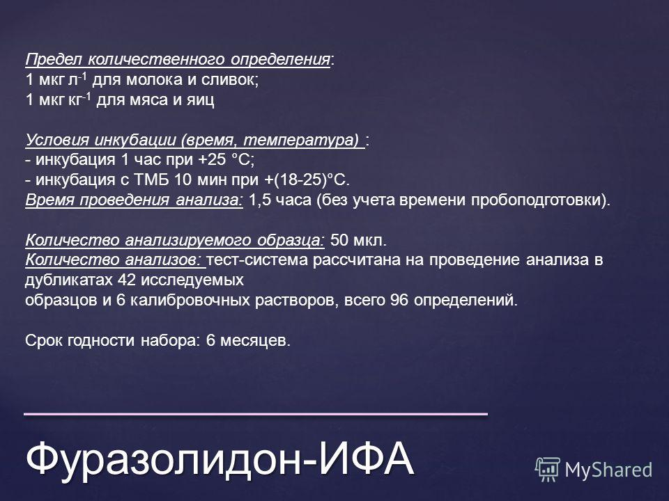 Фуразолидон-ИФА Предел количественного определения: 1 мкг л -1 для молока и сливок; 1 мкг кг -1 для мяса и яиц Условия инкубации (время, температура) : - инкубация 1 час при +25 °С; - инкубация с ТМБ 10 мин при +(18-25)°С. Время проведения анализа: 1
