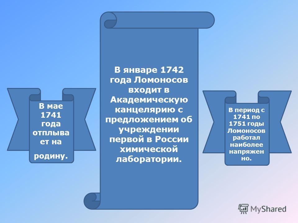 В мае 1741 года отплывает на родину. В период с 1741 по 1751 годы Ломоносов работал наиболее напряжен но. В январе 1742 года Ломоносов входит в Академическую канцелярию с предложением об учреждении первой в России химической лаборатории.