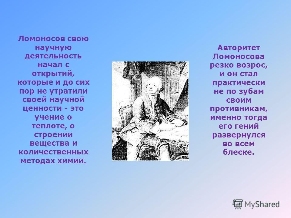 Ломоносов свою научную деятельность начал с открытий, которые и до сих пор не утратили своей научной ценности - это учение о теплоте, о строении вещества и количественных методах химии. Авторитет Ломоносова резко возрос, и он стал практически не по з