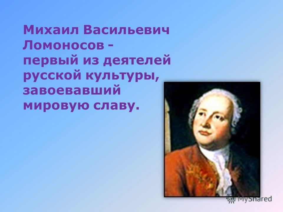 Михаил Васильевич Ломоносов - первый из деятелей русской культуры, завоевавший мировую славу.