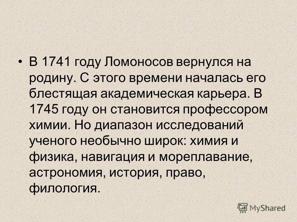 В 1741 году Ломоносов вернулся на родину. С этого времени началась его блестящая академическая карьера. В 1745 году он становится профессором химии. Но диапазон исследований ученого необычно широк: химия и физика, навигация и мореплавание, астрономия