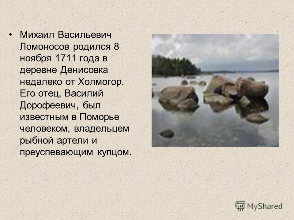 Михаил Васильевич Ломоносов родился 8 ноября 1711 года в деревне Денисовка недалеко от Холмогор. Его отец, Василий Дорофеевич, был известным в Поморье человеком, владельцем рыбной артели и преуспевающим купцом.