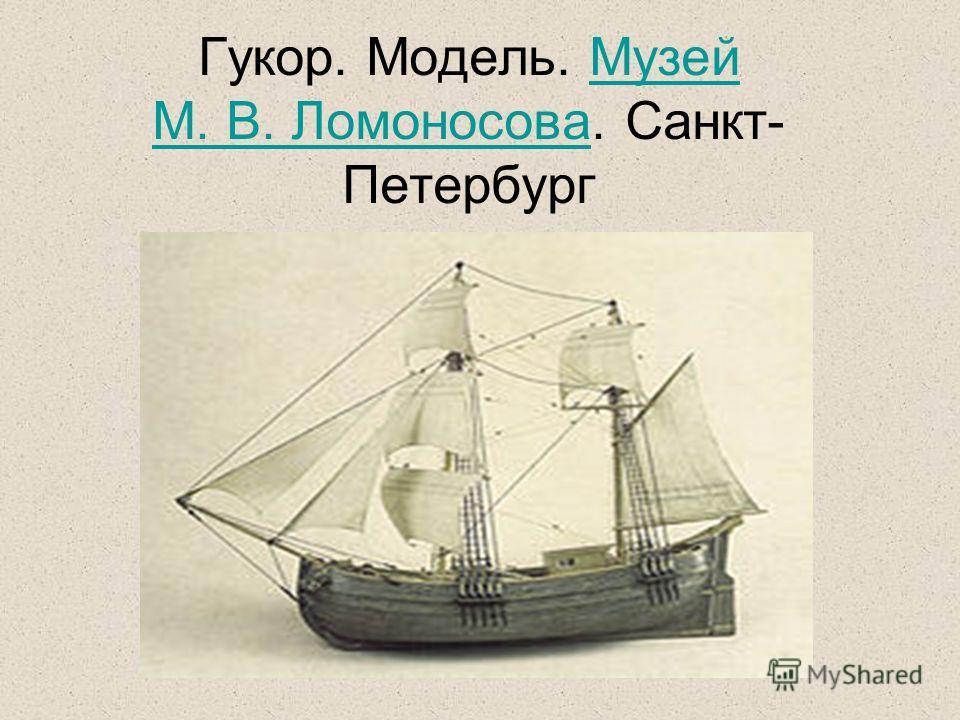 Гукор. Модель. Музей М. В. Ломоносова. Санкт- Петербург Музей М. В. Ломоносова