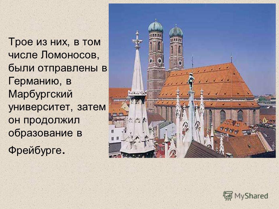 Трое из них, в том числе Ломоносов, были отправлены в Германию, в Марбургский университет, затем он продолжил образование в Фрейбурге.
