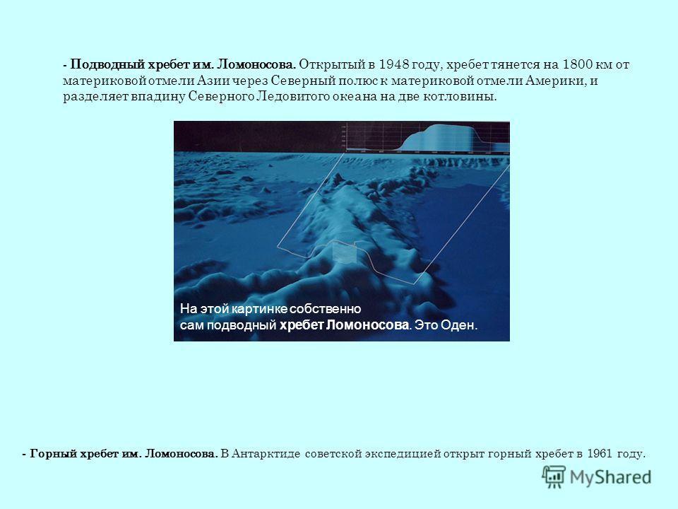 На этой картинке собственно сам подводный хребет Ломоносова. Это Оден. - Подводный хребет им. Ломоносова. Открытый в 1948 году, хребет тянется на 1800 км от материковой отмели Азии через Северный полюс к материковой отмели Америки, и разделяет впадин