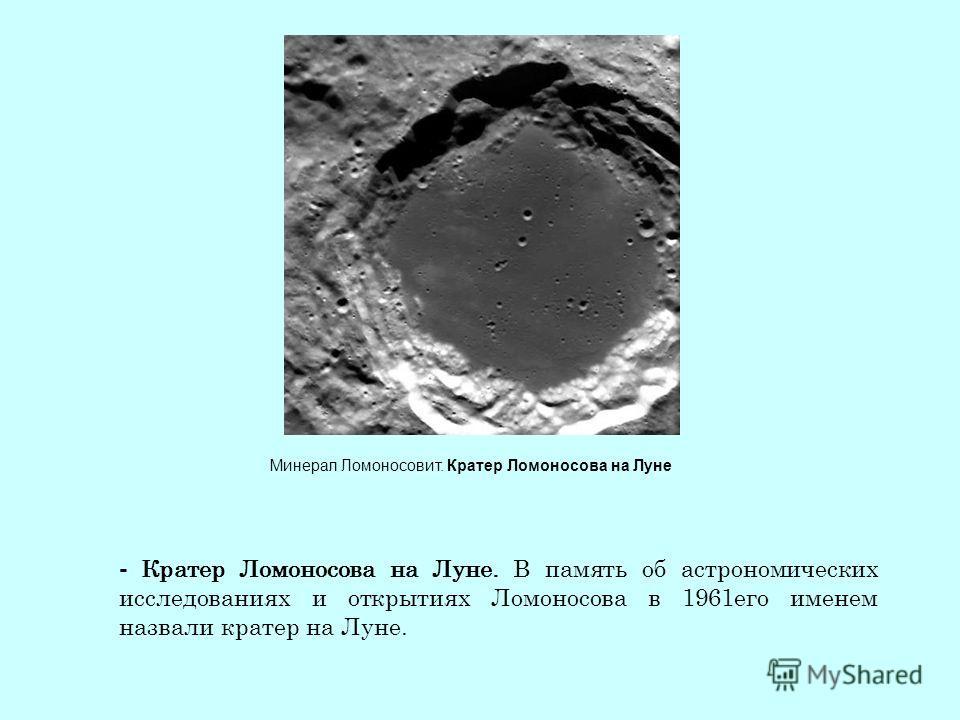 Минерал Ломоносовит. Кратер Ломоносова на Луне - Кратер Ломоносова на Луне. В память об астрономических исследованиях и открытиях Ломоносова в 1961 его именем назвали кратер на Луне.