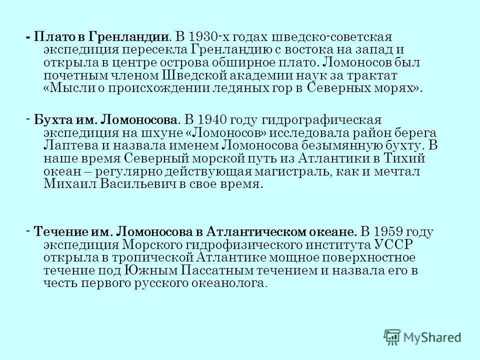 - Плато в Гренландии. В 1930-х годах шведско-советская экспедиция пересекла Гренландию с востока на запад и открыла в центре острова обширное плато. Ломоносов был почетным членом Шведской академии наук за трактат «Мысли о происхождении ледяных гор в