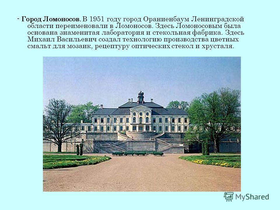 - Город Ломоносов. В 1951 году город Ораниенбаум Ленинградской области переименовали в Ломоносов. Здесь Ломоносовым была основана знаменитая лаборатория и стекольная фабрика. Здесь Михаил Васильевич создал технологию производства цветных смальт для м