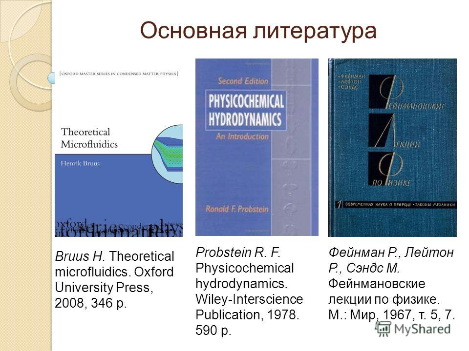 Основная литература Bruus H. Theoretical microfluidics. Oxford University Press, 2008, 346 p. Probstein R. F. Physicochemical hydrodynamics. Wiley-Interscience Publication, 1978. 590 p. Фейнман Р., Лейтон Р., Сэндс М. Фейнмановские лекции по физике.