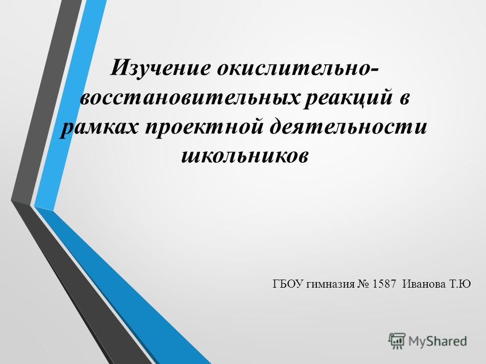 Изучение окислительно- восстановительных реакций в рамках проектной деятельности школьников ГБОУ гимназия 1587 Иванова Т.Ю