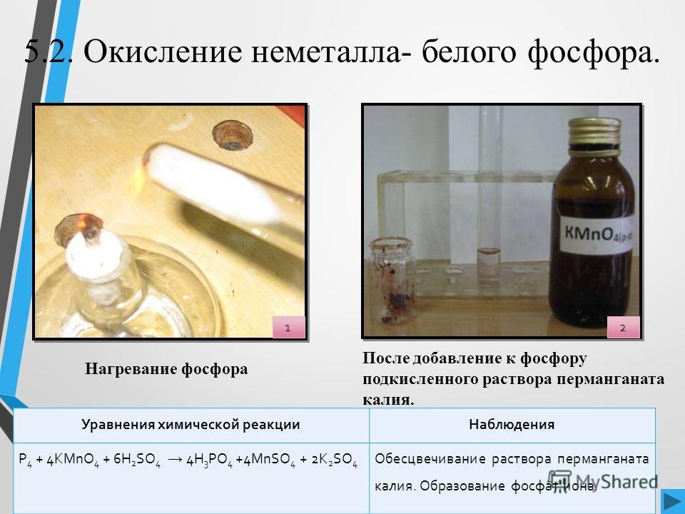 5.2. Окисление неметалла- белого фосфора. Уравнения химической реакции Наблюдения P 4 + 4KMnO 4 + 6H 2 SO 4 4H 3 PO 4 +4MnSO 4 + 2K 2 SO 4 Обесцвечивание раствора перманганата калия. Образование фосфат иона. Нагревание фосфора После добавление к фосф