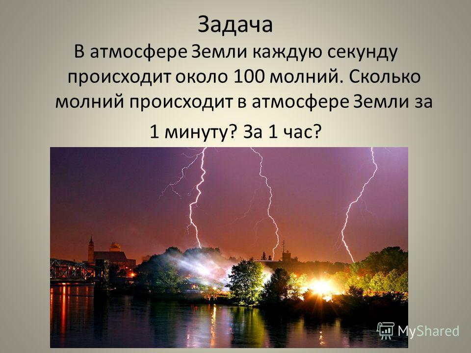 Задача В атмосфере Земли каждую секунду происходит около 100 молний. Сколько молний происходит в атмосфере Земли за 1 минуту?За 1 час?