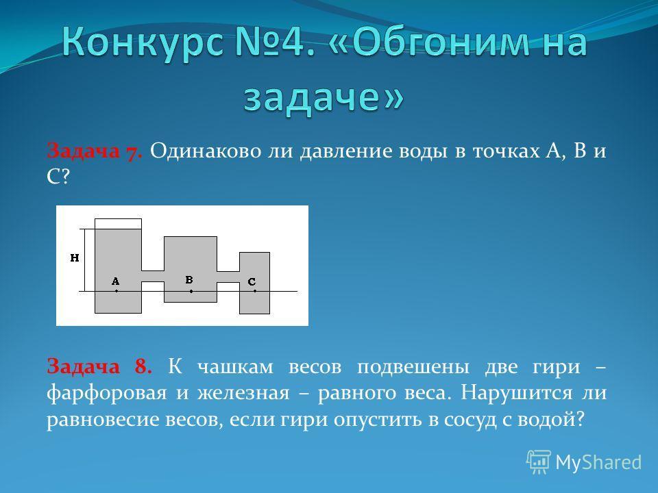 Задача 7. Одинаково ли давление воды в точках А, В и С? Задача 8. К чашкам весов подвешены две гири – фарфоровая и железная – равного веса. Нарушится ли равновесие весов, если гири опустить в сосуд с водой?