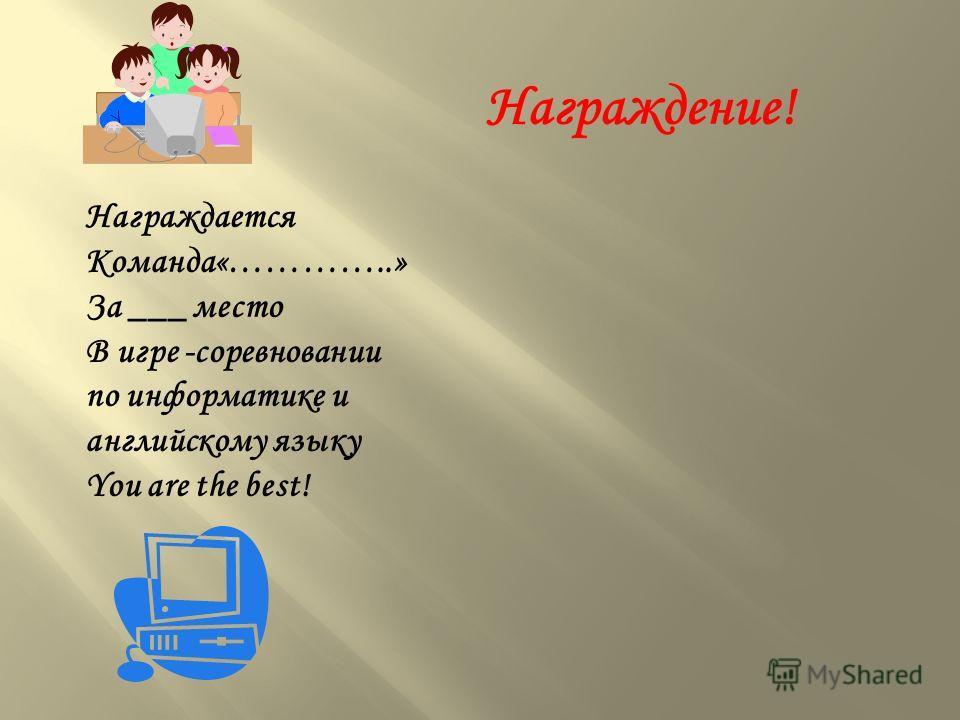 Награждается Команда«…………..» За ___ место В игре -соревновании по информатике и английскому языку You are the best! Награждение!