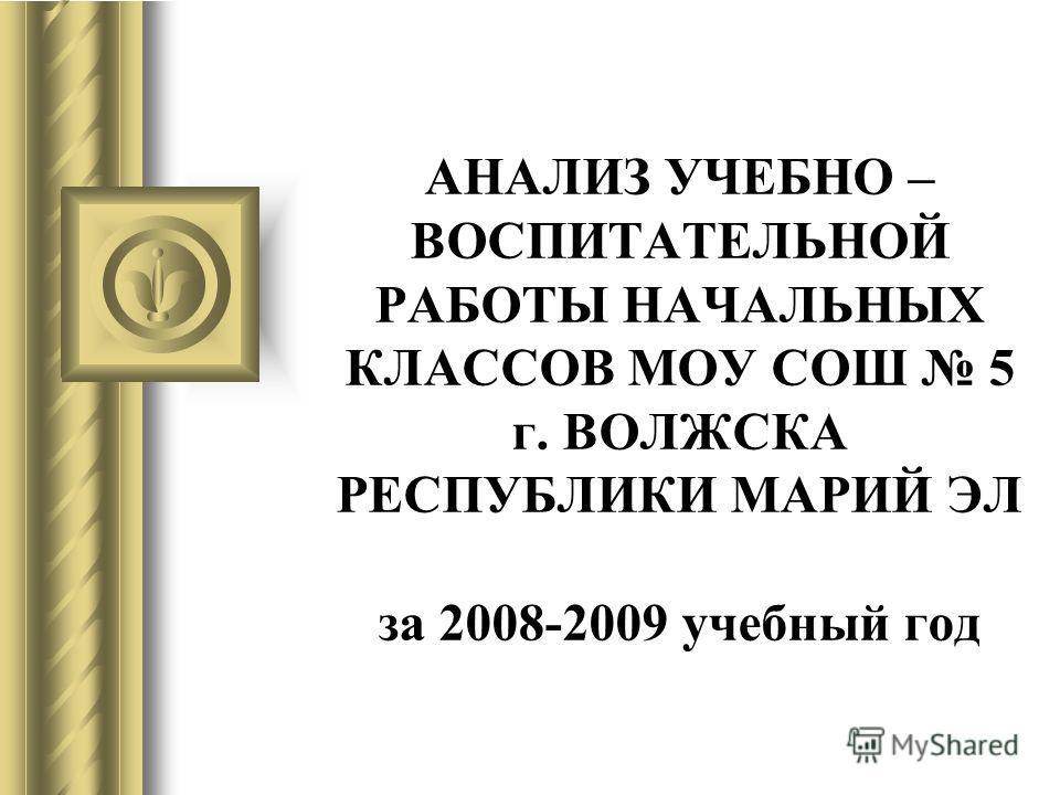 АНАЛИЗ УЧЕБНО – ВОСПИТАТЕЛЬНОЙ РАБОТЫ НАЧАЛЬНЫХ КЛАССОВ МОУ СОШ 5 г. ВОЛЖСКА РЕСПУБЛИКИ МАРИЙ ЭЛ за 2008-2009 учебный год