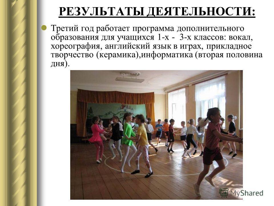 РЕЗУЛЬТАТЫ ДЕЯТЕЛЬНОСТИ: Третий год работает программа дополнительного образования для учащихся 1-х - 3-х классов: вокал, хореография, английский язык в играх, прикладное творчество (керамика),информатика (вторая половина дня).