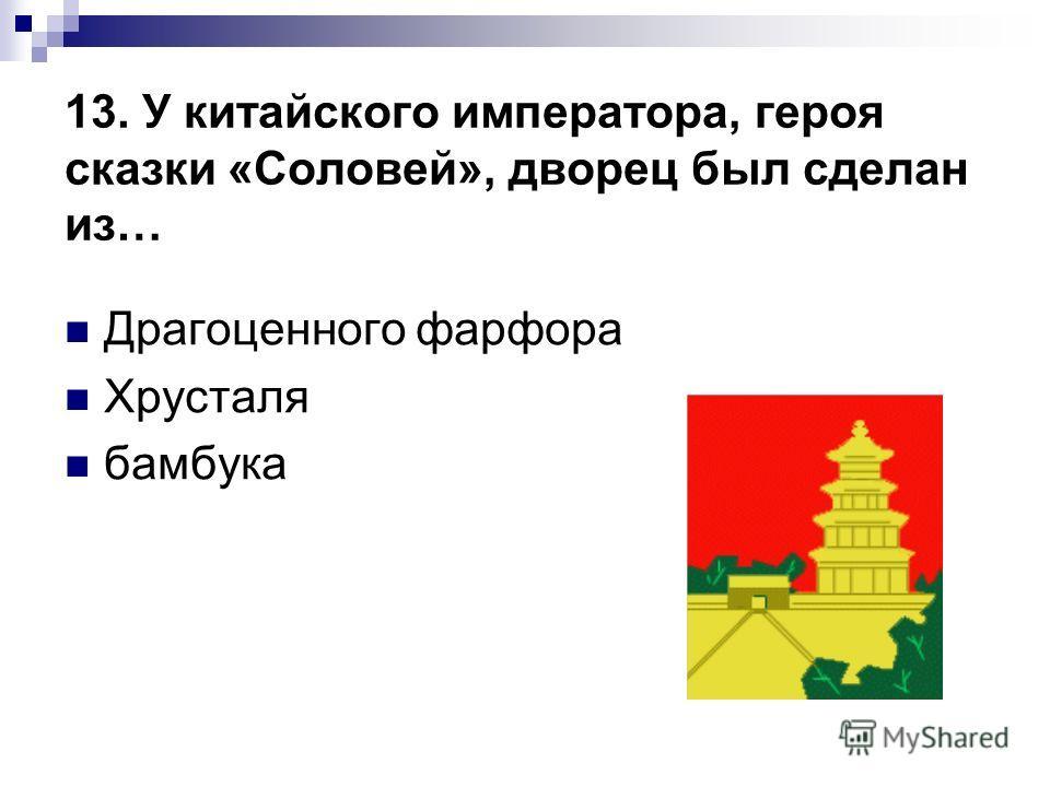 13. У китайского императора, героя сказки «Соловей», дворец был сделан из… Драгоценного фарфора Хрусталя бамбука
