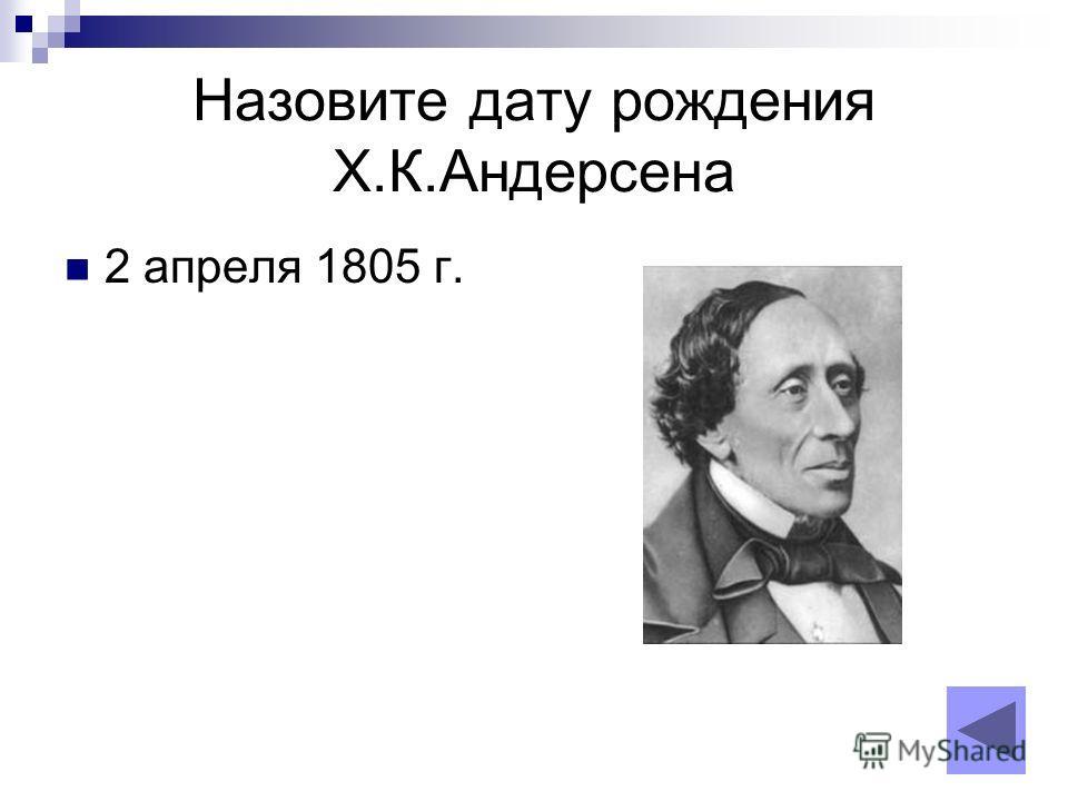 Назовите дату рождения Х.К.Андерсена 2 апреля 1805 г.