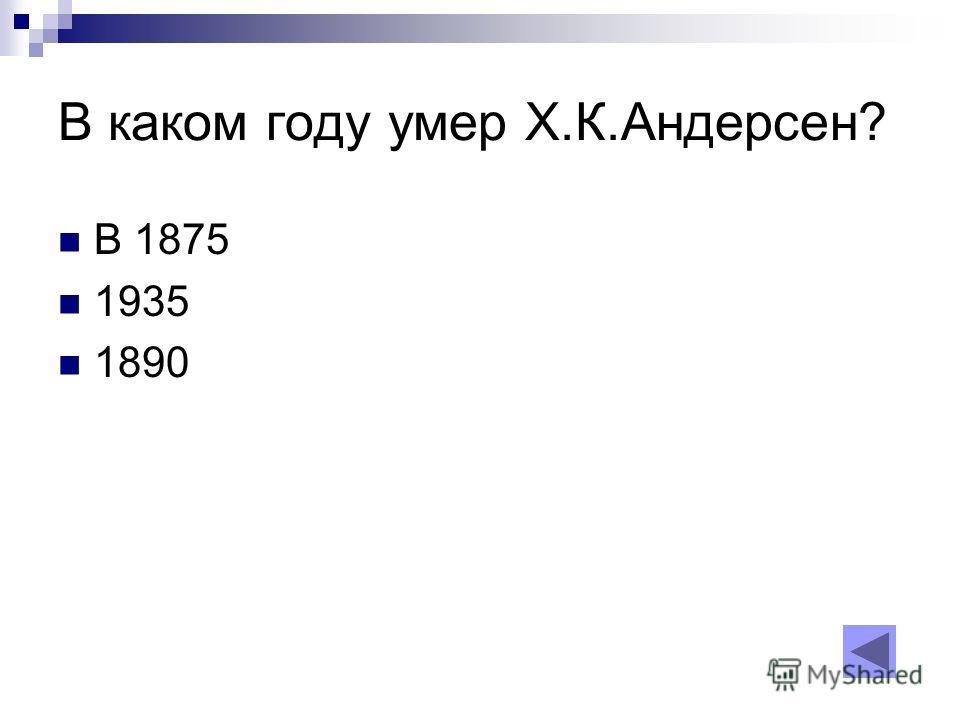 В каком году умер Х.К.Андерсен? В 1875 1935 1890