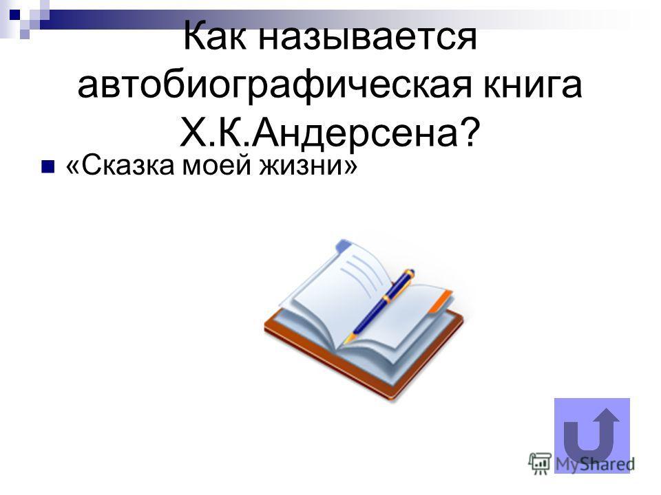 Как называется автобиографическая книга Х.К.Андерсена? «Сказка моей жизни»